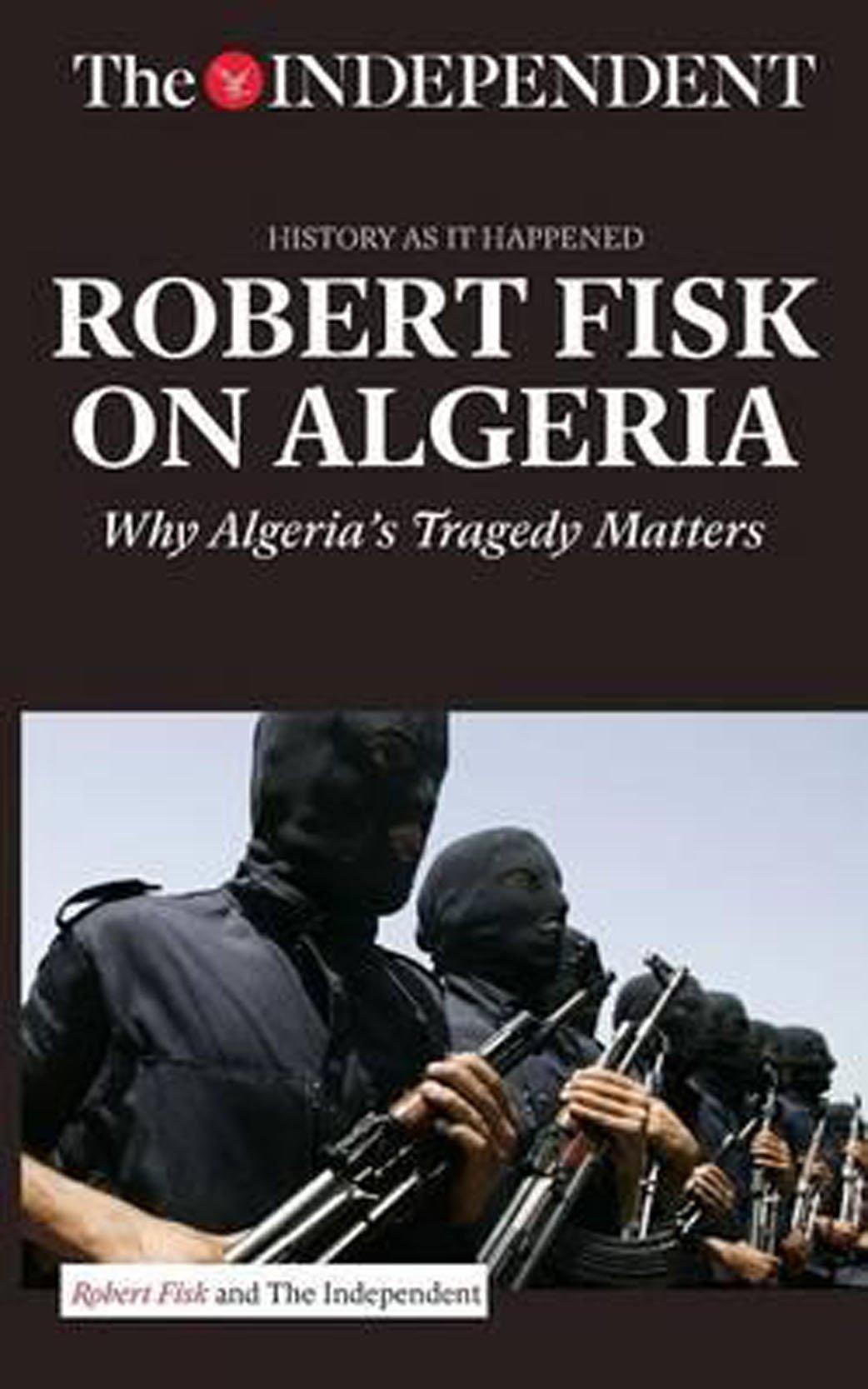 ROBERT FISK ON ALGERIA: Why Algeria's Tragedy Matters