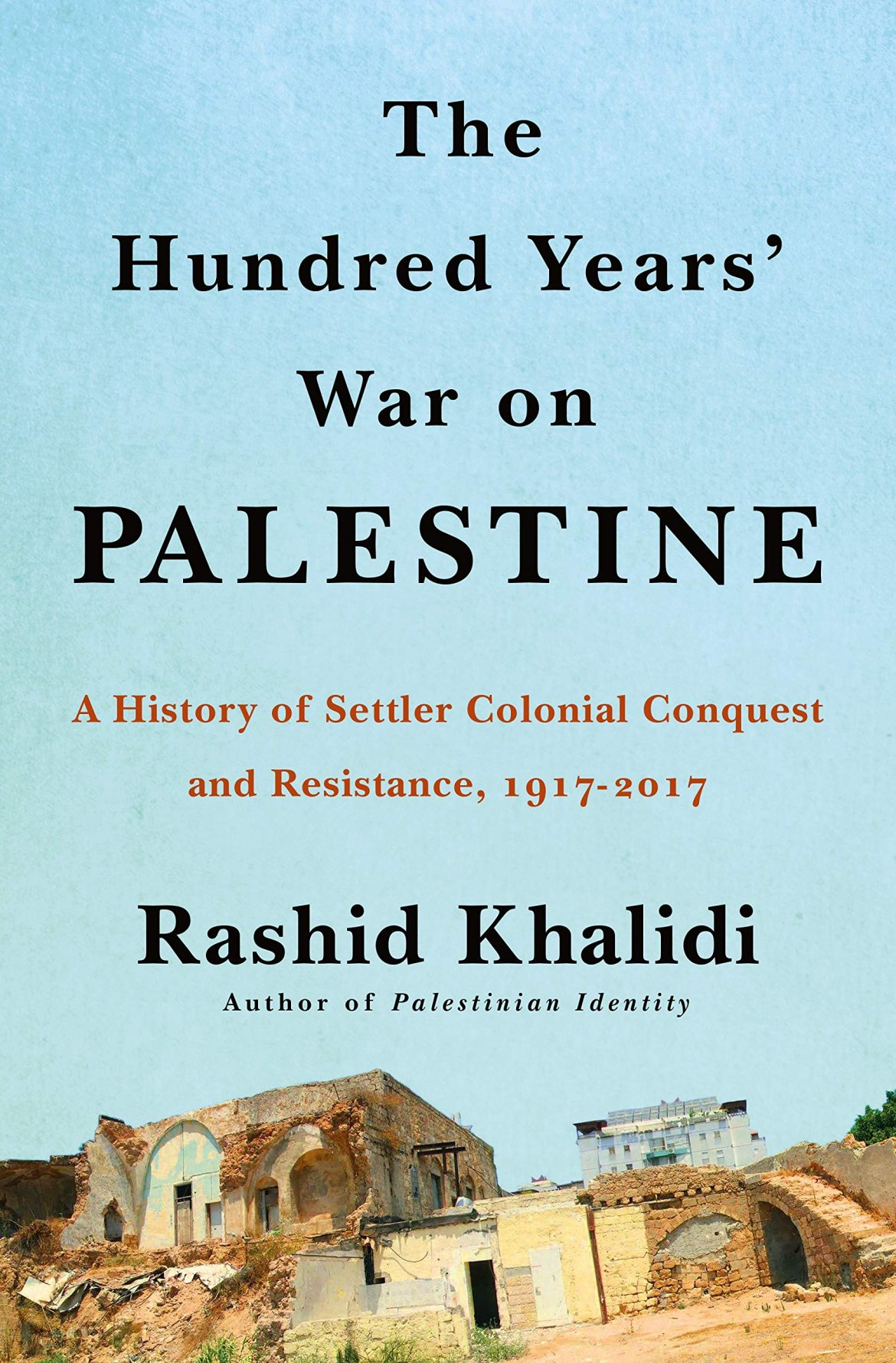 The Hundred Years War on Palestine A History of Settler Colonial Conquest and Resistance
